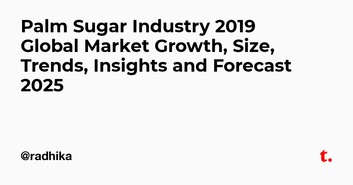 Palm Sugar Industry 2019 Global Market Growth, Size, Trends