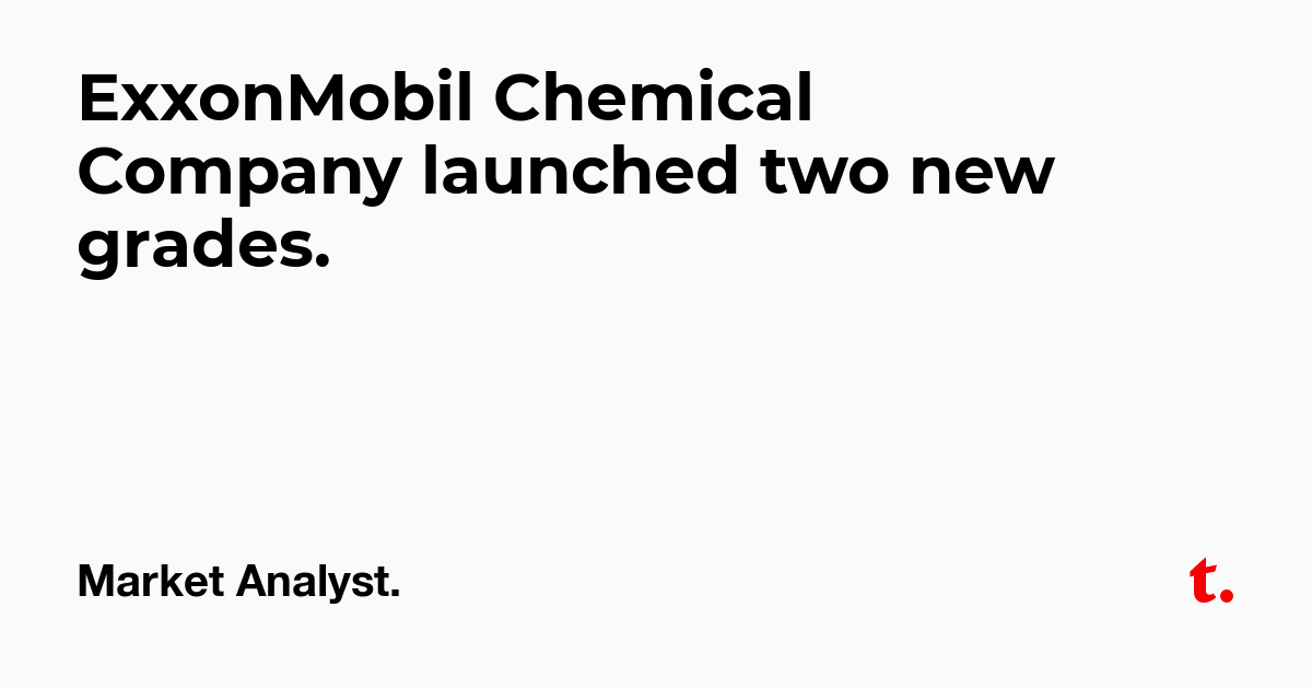 ExxonMobil Chemical Company launched two new grades  — Teletype